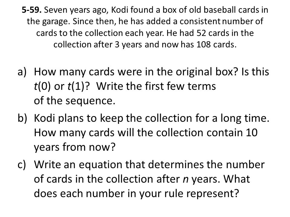 5-59. Seven years ago, Kodi found a box of old baseball cards in the garage. Since then, he has added a consistent number of cards to the collection each year. He had 52 cards in the collection after 3 years and now has 108 cards.