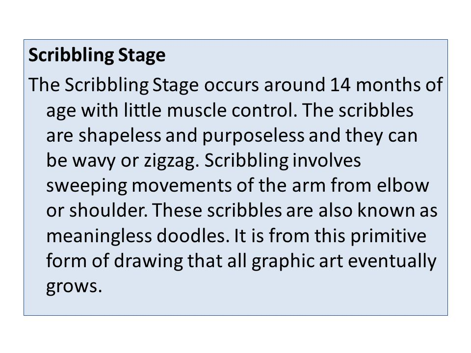 Scribbling Stage The Scribbling Stage occurs around 14 months of age with little muscle control.