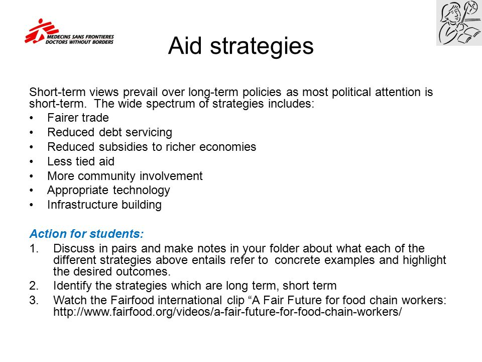 Aid strategies Short-term views prevail over long-term policies as most political attention is short-term. The wide spectrum of strategies includes: