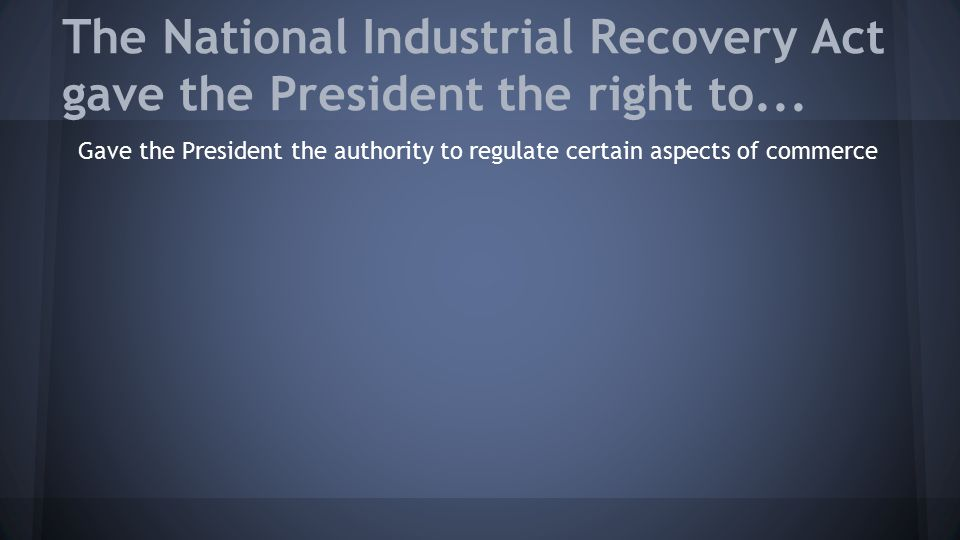 The National Industrial Recovery Act gave the President the right to...
