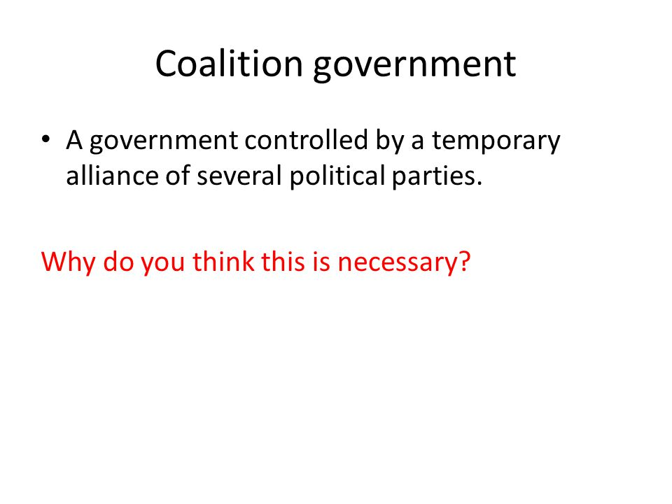 Coalition government A government controlled by a temporary alliance of several political parties.
