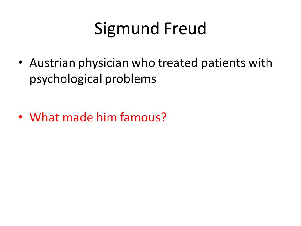 Sigmund Freud Austrian physician who treated patients with psychological problems.
