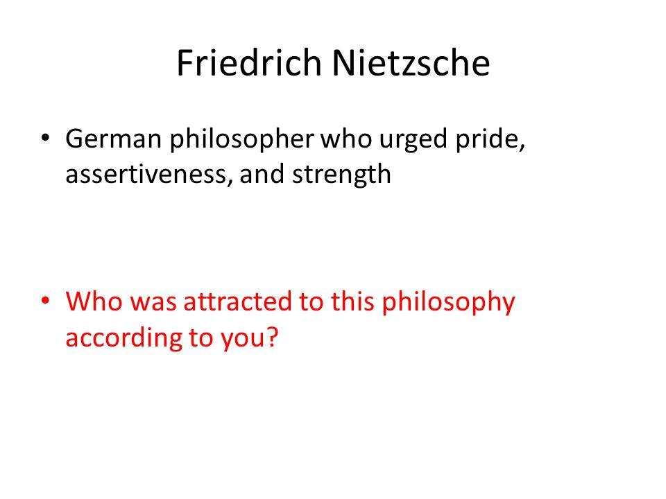 Friedrich Nietzsche German philosopher who urged pride, assertiveness, and strength.