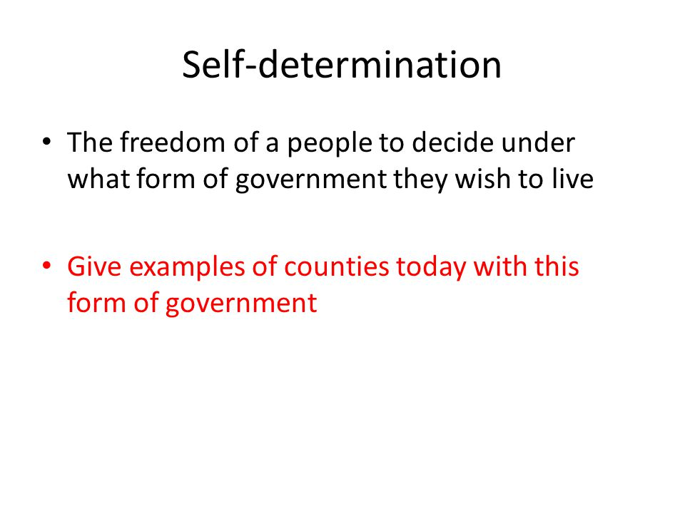 Self-determination The freedom of a people to decide under what form of government they wish to live.