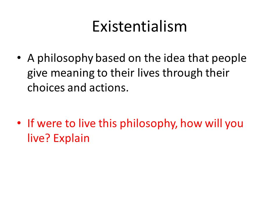 Existentialism A philosophy based on the idea that people give meaning to their lives through their choices and actions.