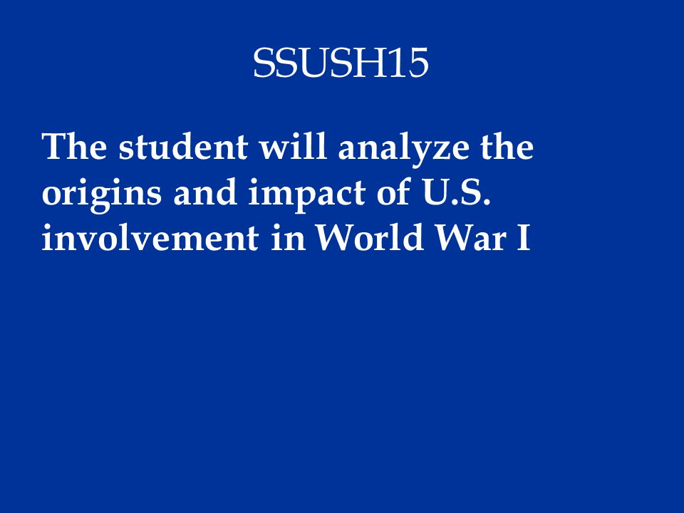 SSUSH15 The student will analyze the origins and impact of U.S. involvement in World War I