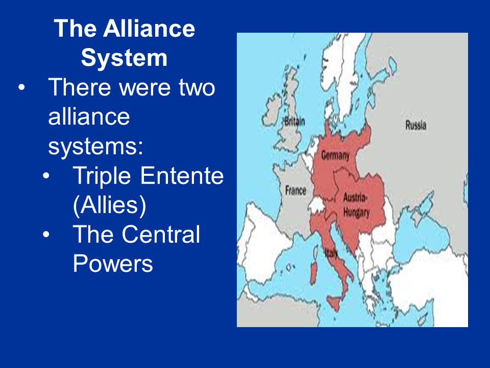 The Alliance System There were two alliance systems: Triple Entente (Allies) The Central Powers