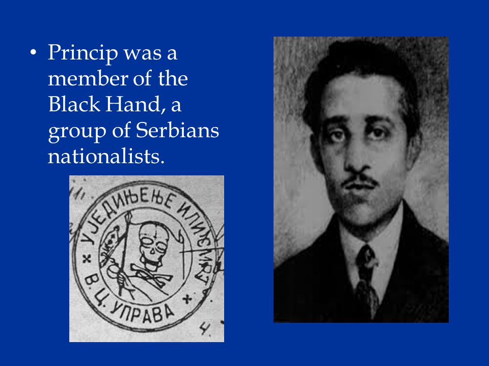 Princip was a member of the Black Hand, a group of Serbians nationalists.