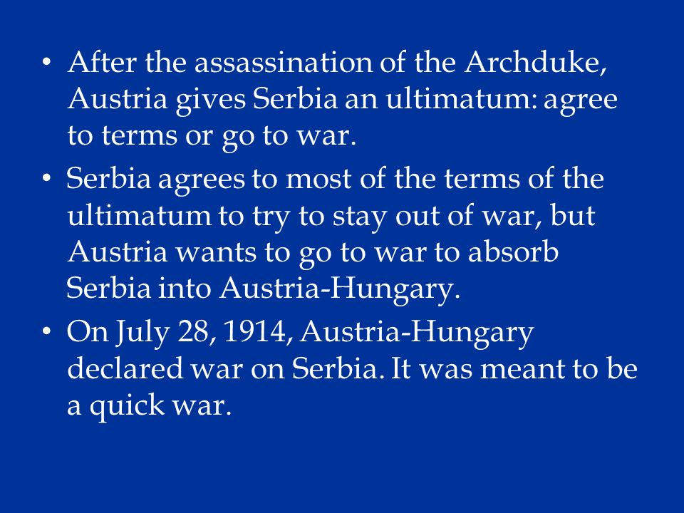 After the assassination of the Archduke, Austria gives Serbia an ultimatum: agree to terms or go to war.
