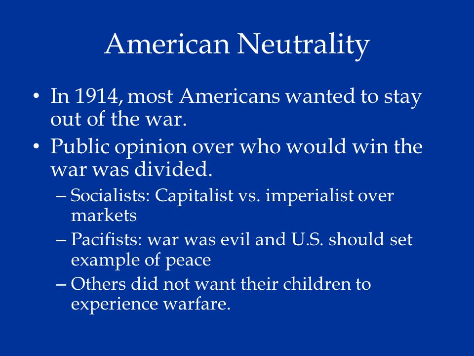American Neutrality In 1914, most Americans wanted to stay out of the war. Public opinion over who would win the war was divided.