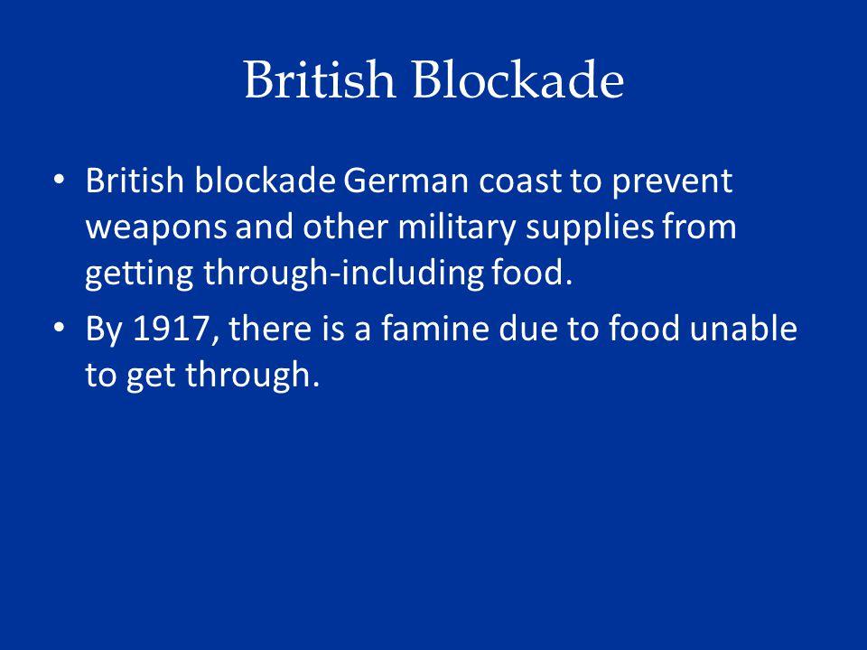 British Blockade British blockade German coast to prevent weapons and other military supplies from getting through-including food.