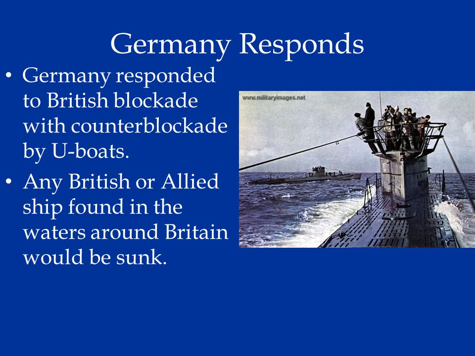 Germany Responds Germany responded to British blockade with counterblockade by U-boats.