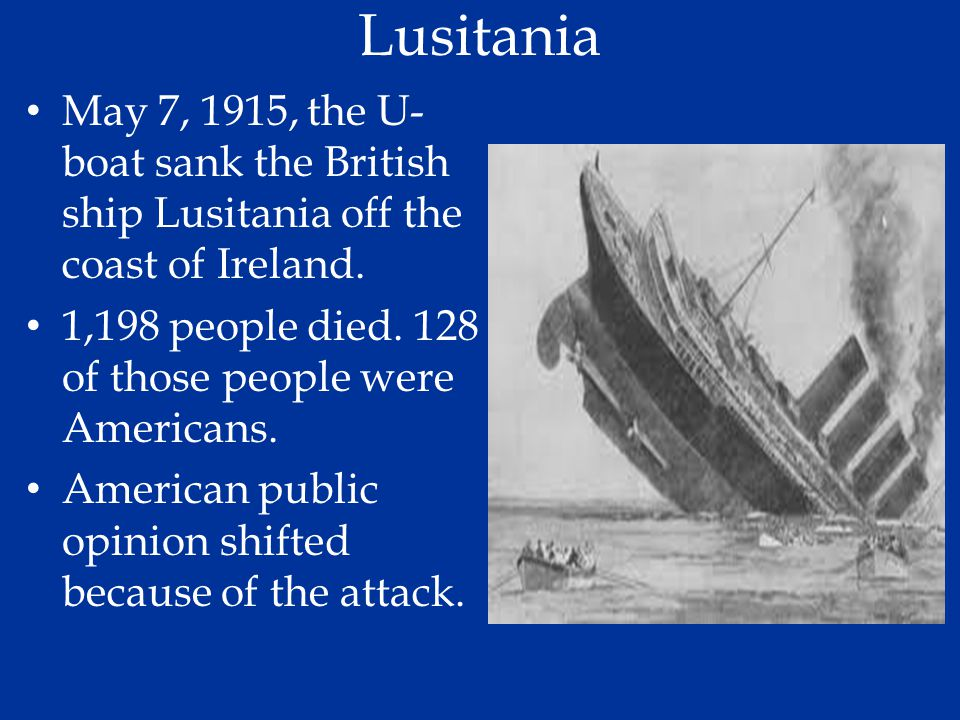 Lusitania May 7, 1915, the U-boat sank the British ship Lusitania off the coast of Ireland. 1,198 people died. 128 of those people were Americans.