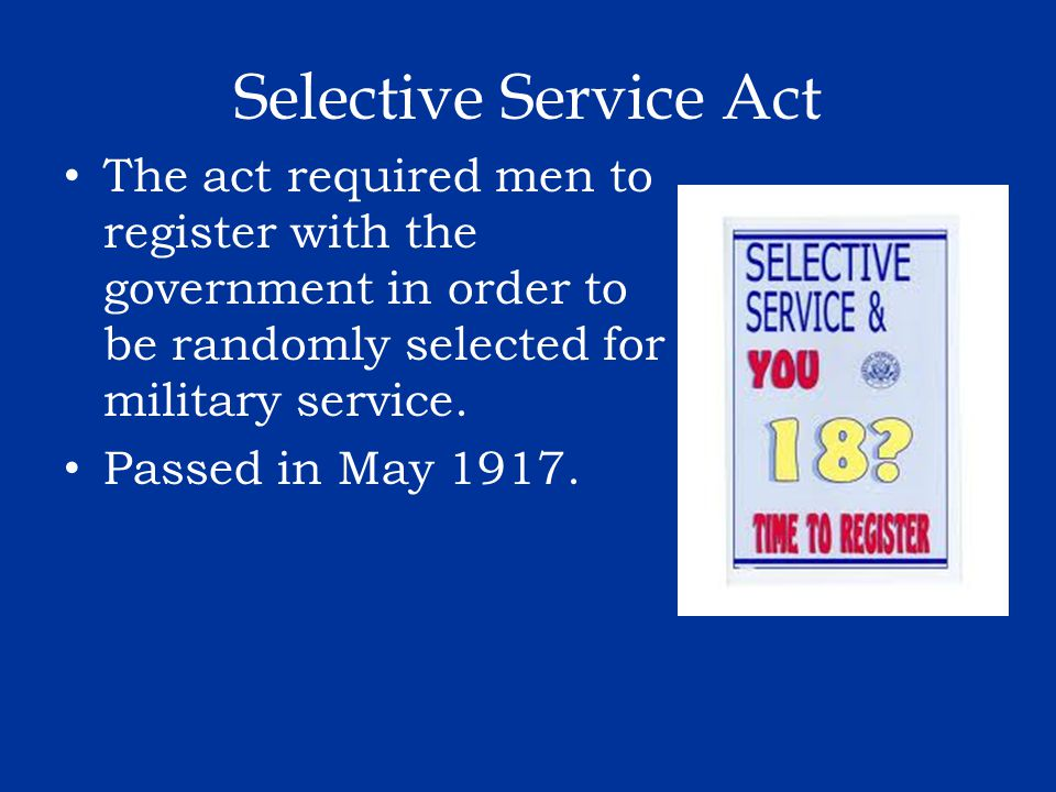 Selective Service Act The act required men to register with the government in order to be randomly selected for military service.