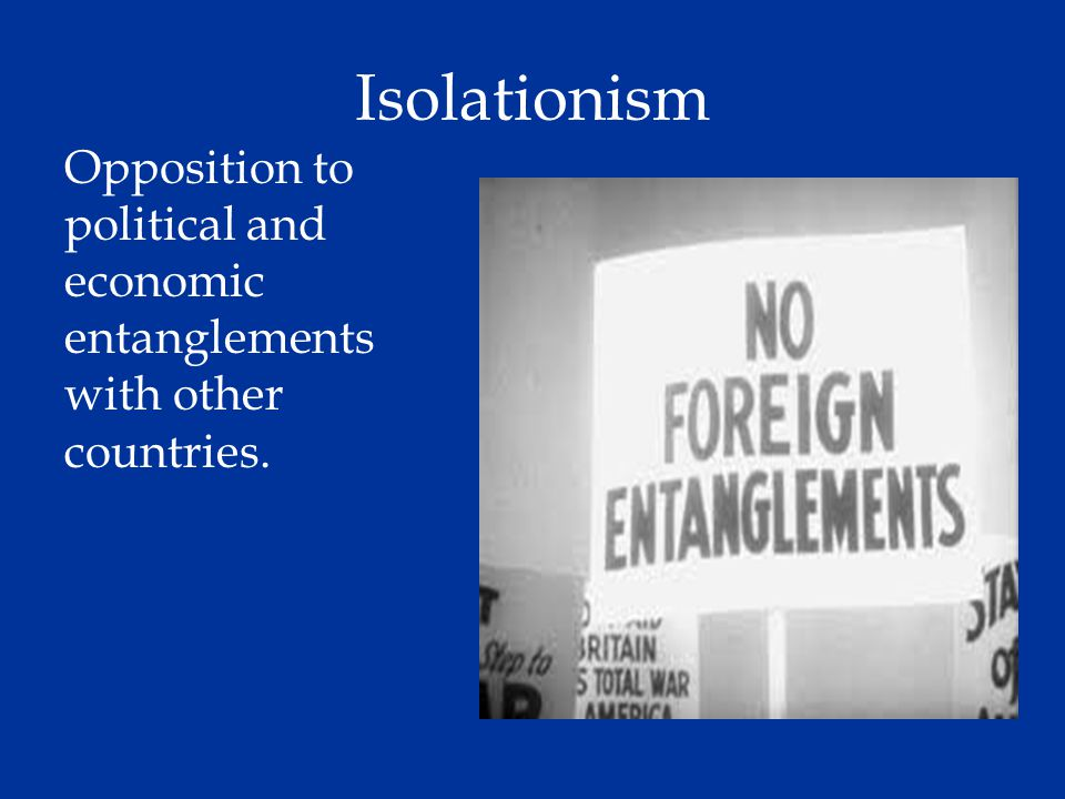 Isolationism Opposition to political and economic entanglements with other countries.