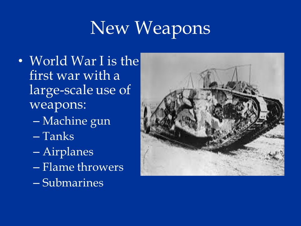 New Weapons World War I is the first war with a large-scale use of weapons: Machine gun. Tanks. Airplanes.