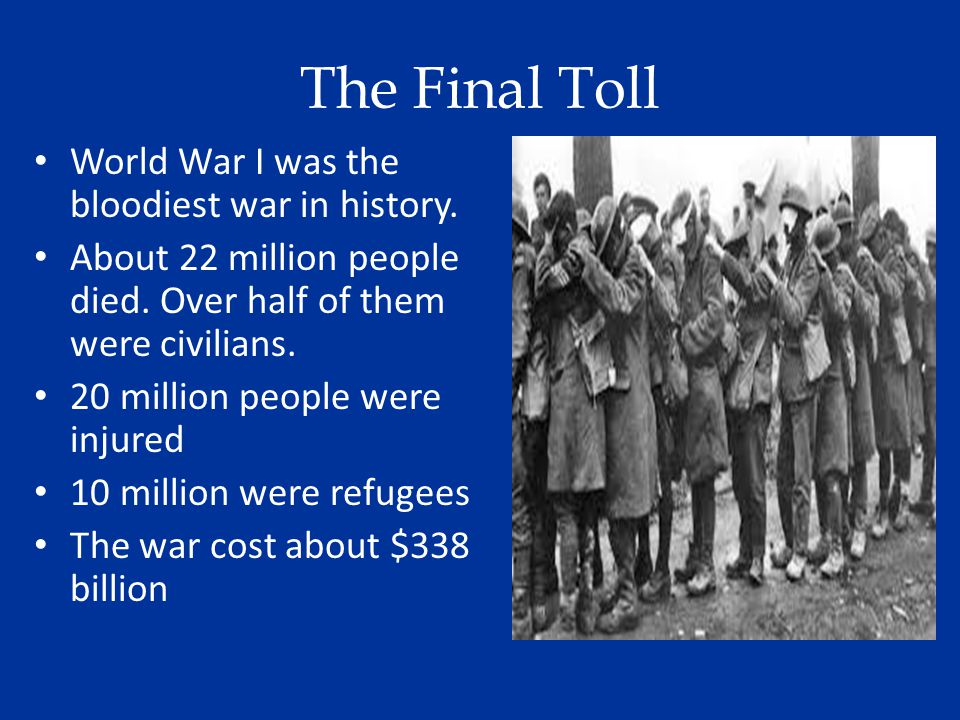 The Final Toll World War I was the bloodiest war in history.