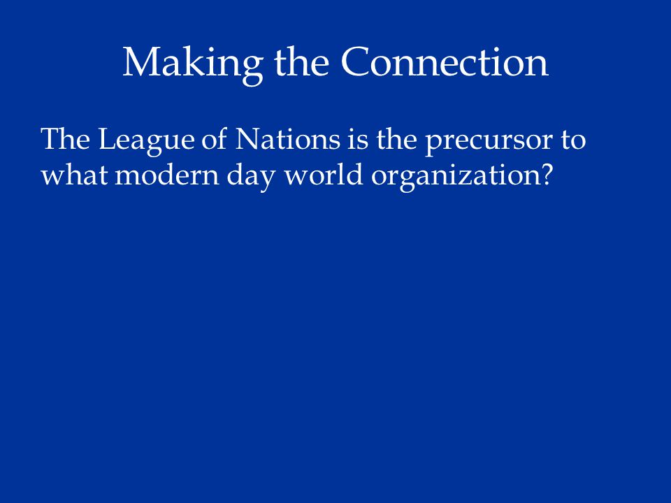 Making the Connection The League of Nations is the precursor to what modern day world organization
