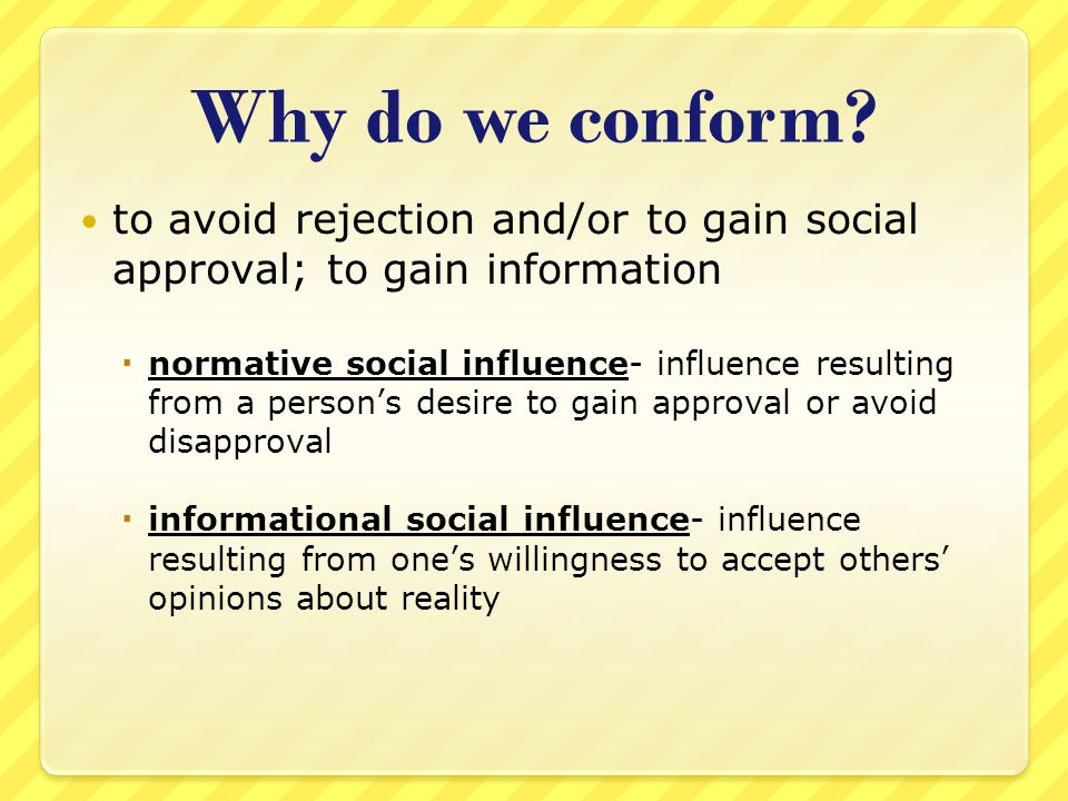 Why do we conform to avoid rejection and/or to gain social approval; to gain information.