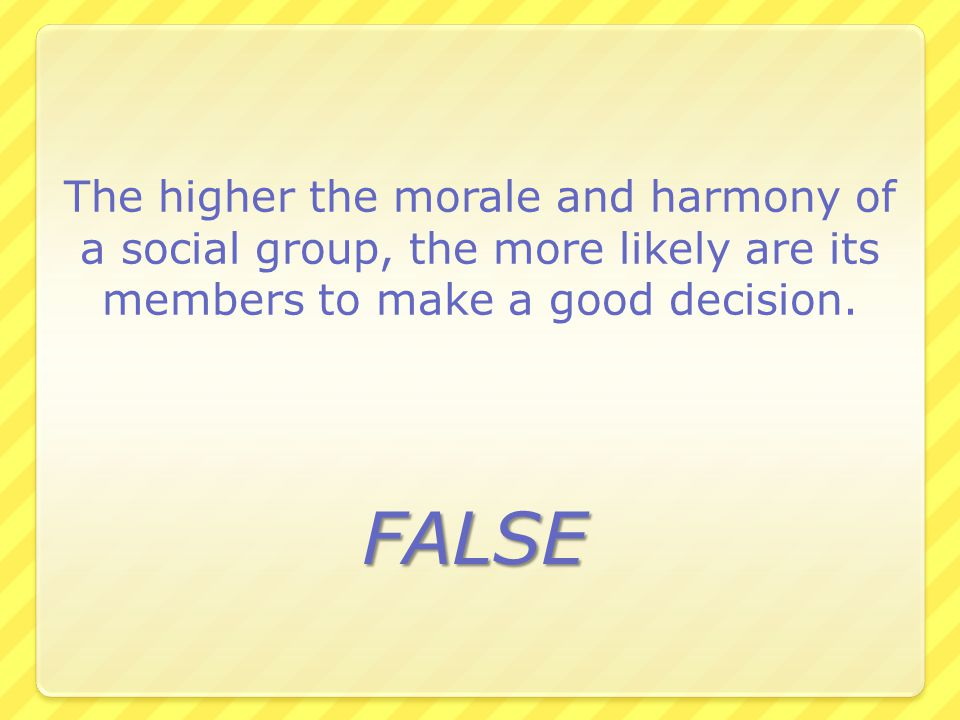 The higher the morale and harmony of a social group, the more likely are its members to make a good decision.