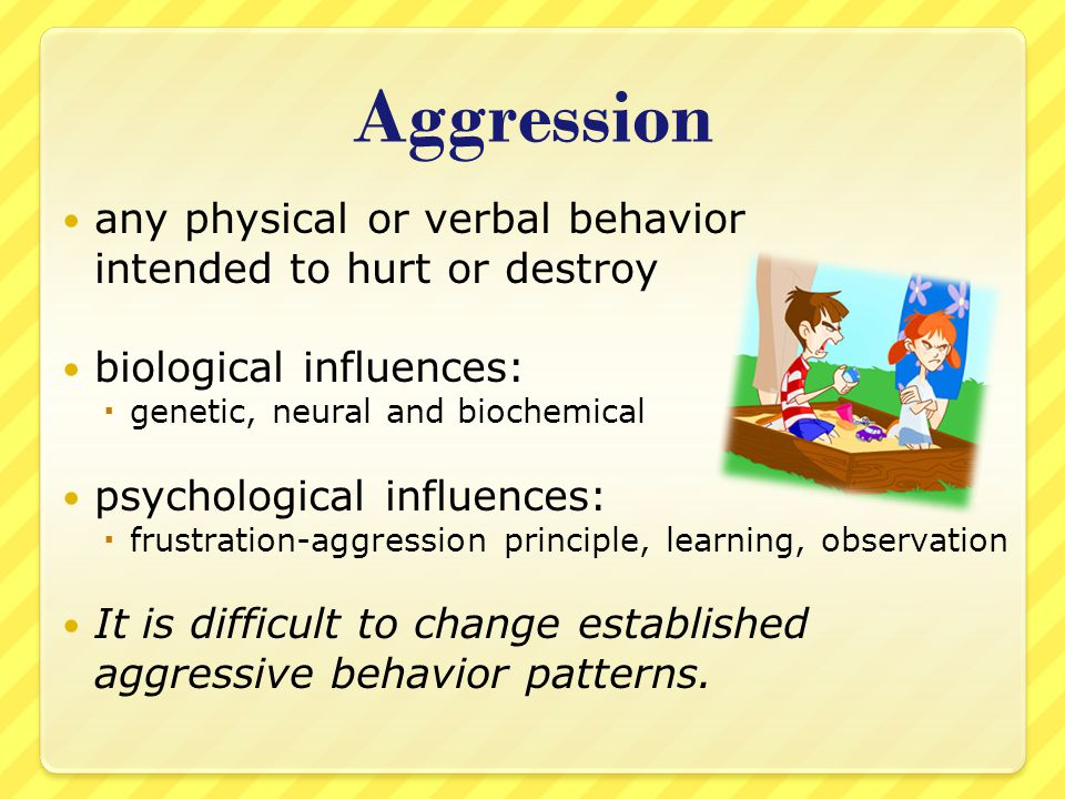 Aggression any physical or verbal behavior intended to hurt or destroy