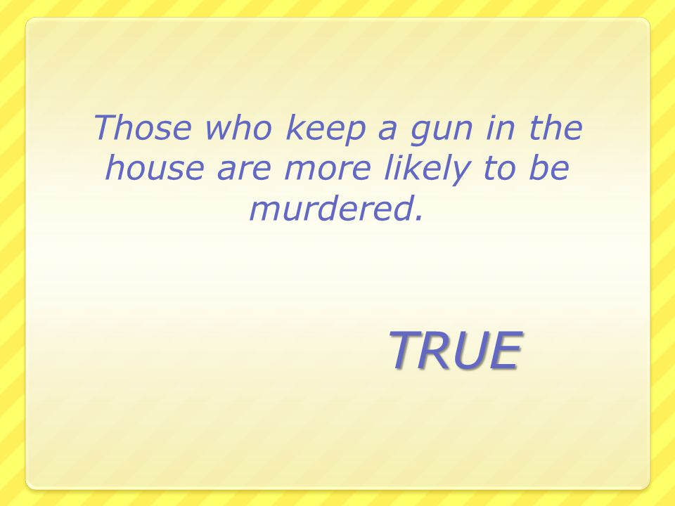 Those who keep a gun in the house are more likely to be murdered.