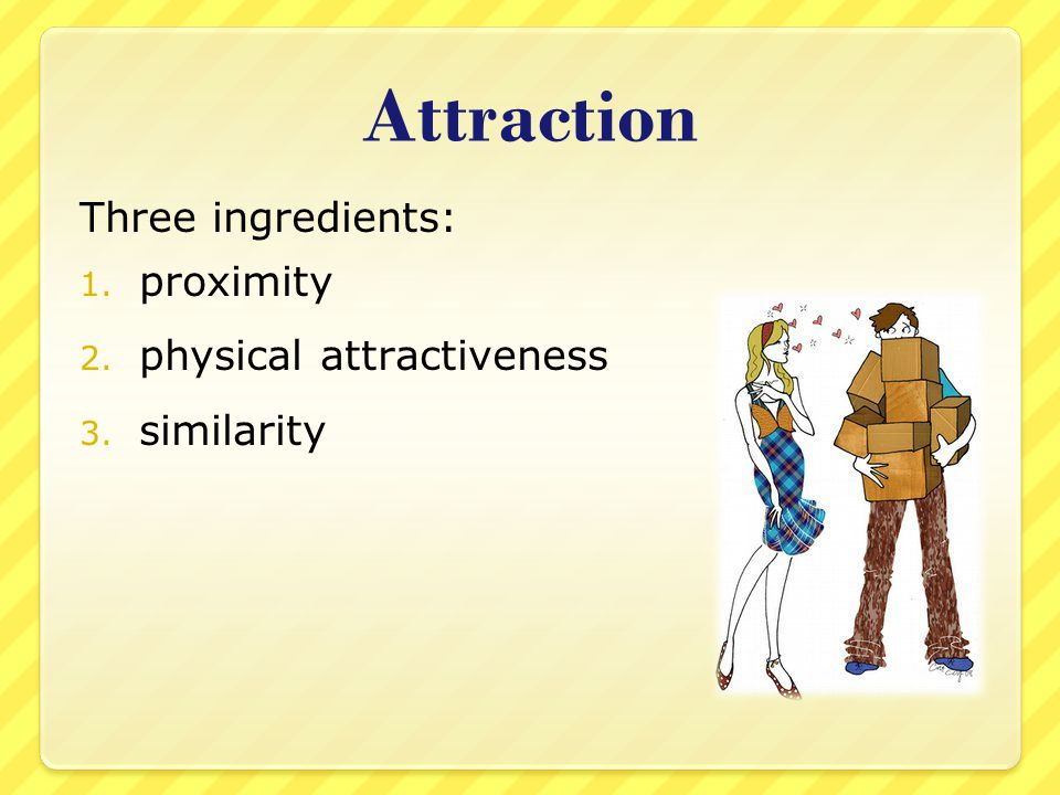 Attraction Three ingredients: proximity physical attractiveness