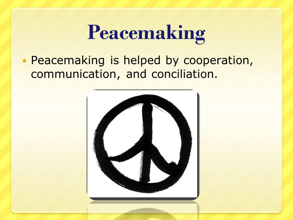 Peacemaking Peacemaking is helped by cooperation, communication, and conciliation.