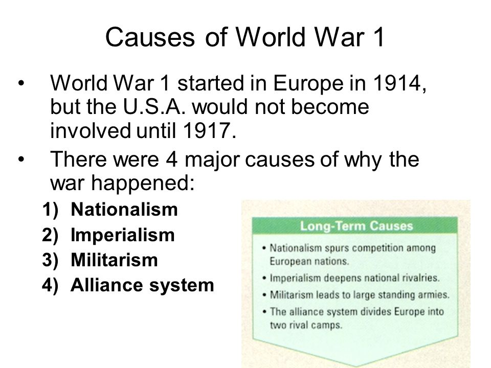Causes of World War 1 World War 1 started in Europe in 1914, but the U.S.A. would not become involved until 1917.