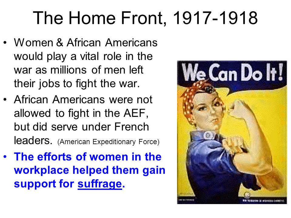 The Home Front, 1917-1918 Women & African Americans would play a vital role in the war as millions of men left their jobs to fight the war.