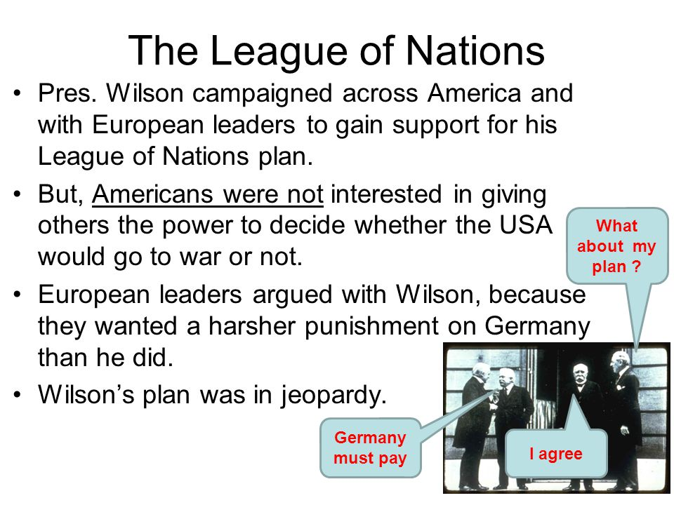 The League of Nations Pres. Wilson campaigned across America and with European leaders to gain support for his League of Nations plan.