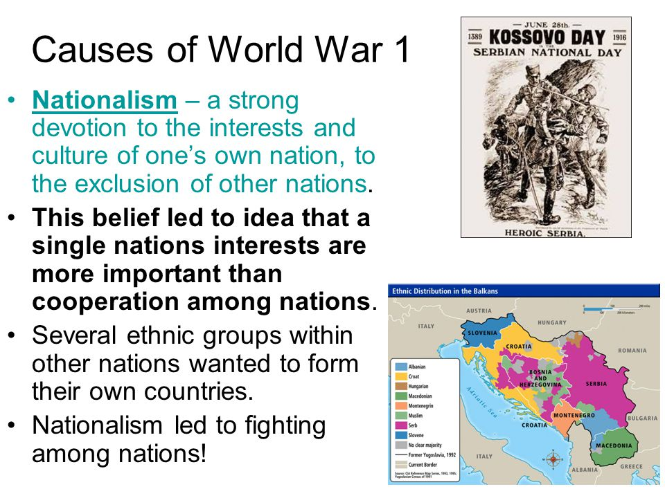 Causes of World War 1 Nationalism – a strong devotion to the interests and culture of one's own nation, to the exclusion of other nations.
