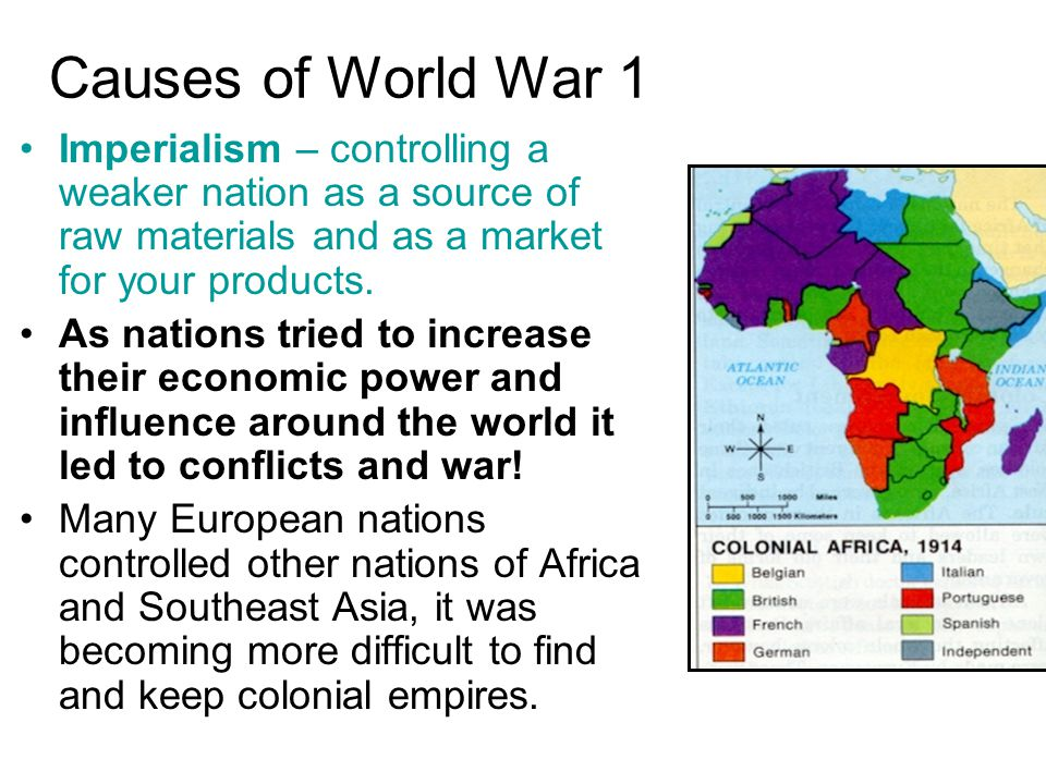 Causes of World War 1 Imperialism – controlling a weaker nation as a source of raw materials and as a market for your products.