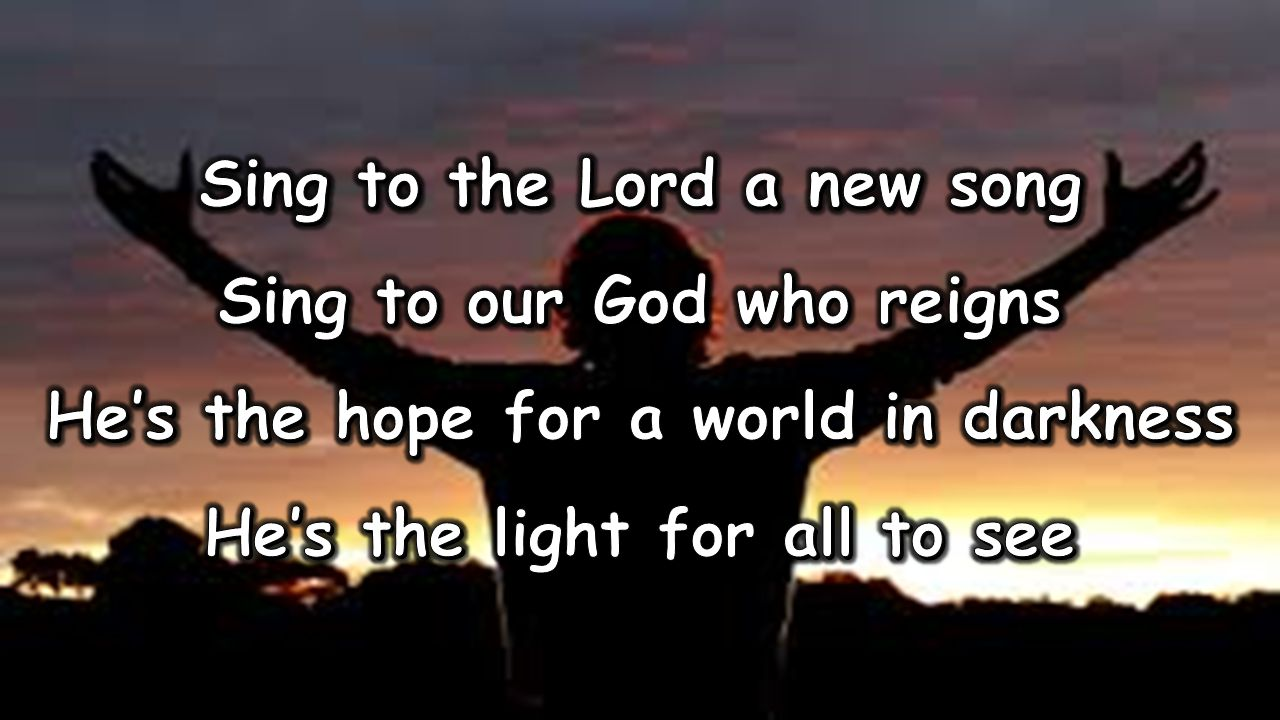 Sing to the Lord a new song Sing to our God who reigns