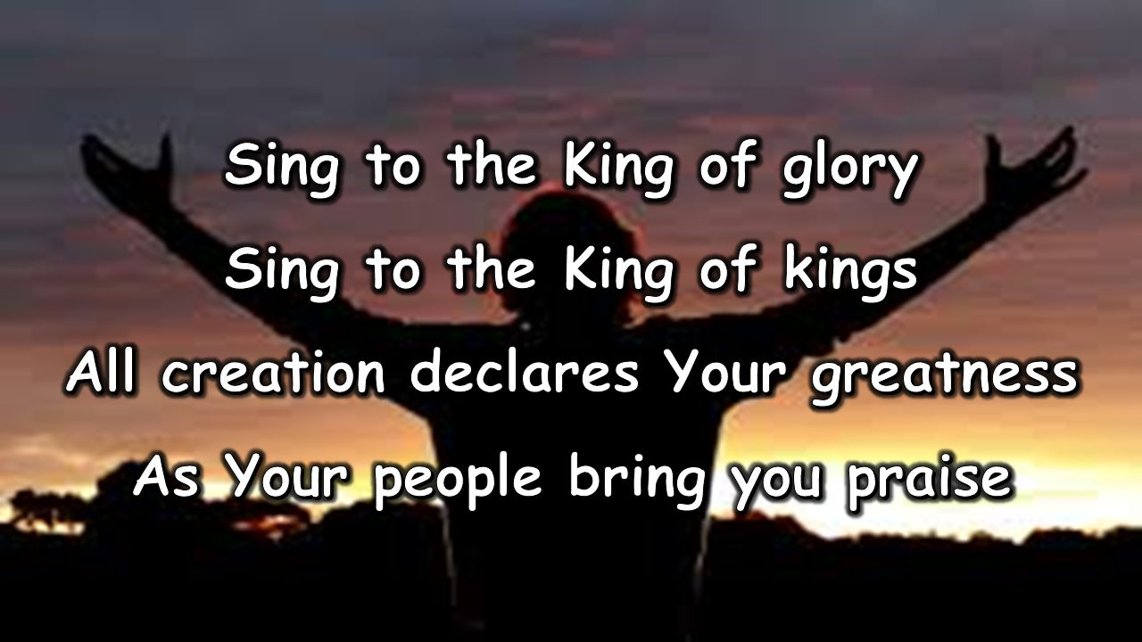 Sing to the King of glory Sing to the King of kings