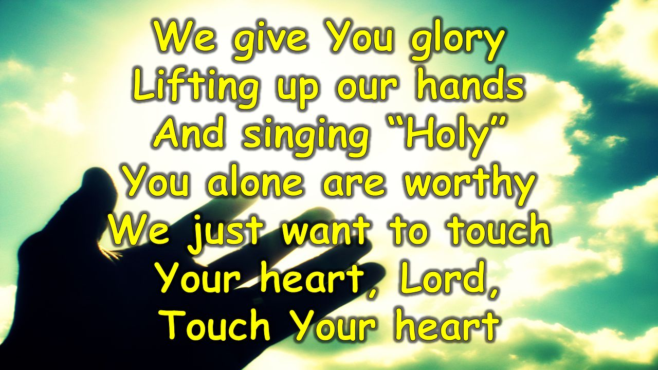 We give You glory Lifting up our hands. And singing Holy You alone are worthy. We just want to touch.