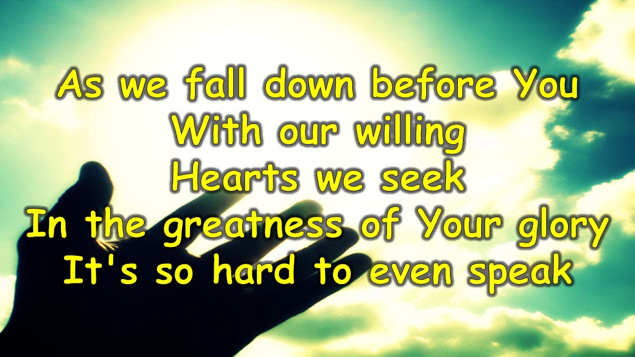 As we fall down before You With our willing Hearts we seek