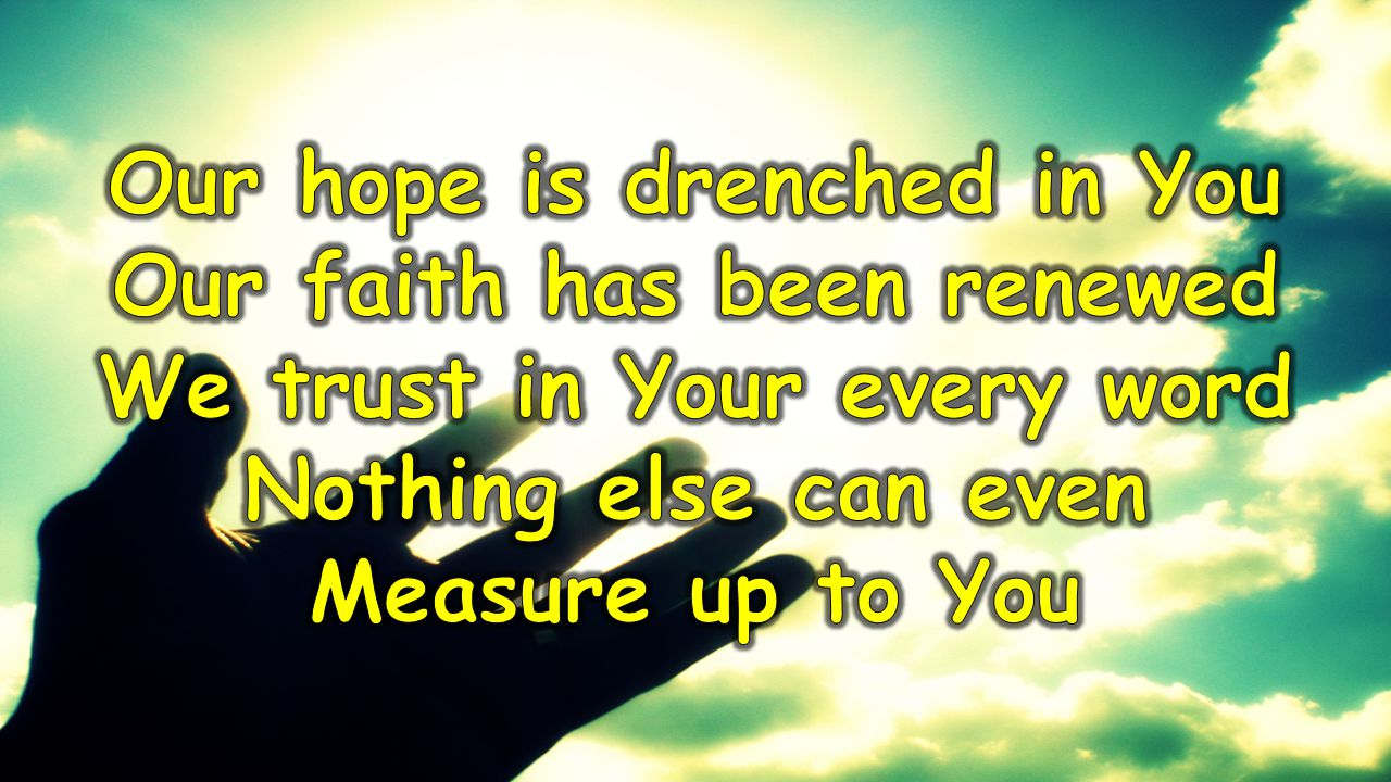 Our hope is drenched in You Our faith has been renewed