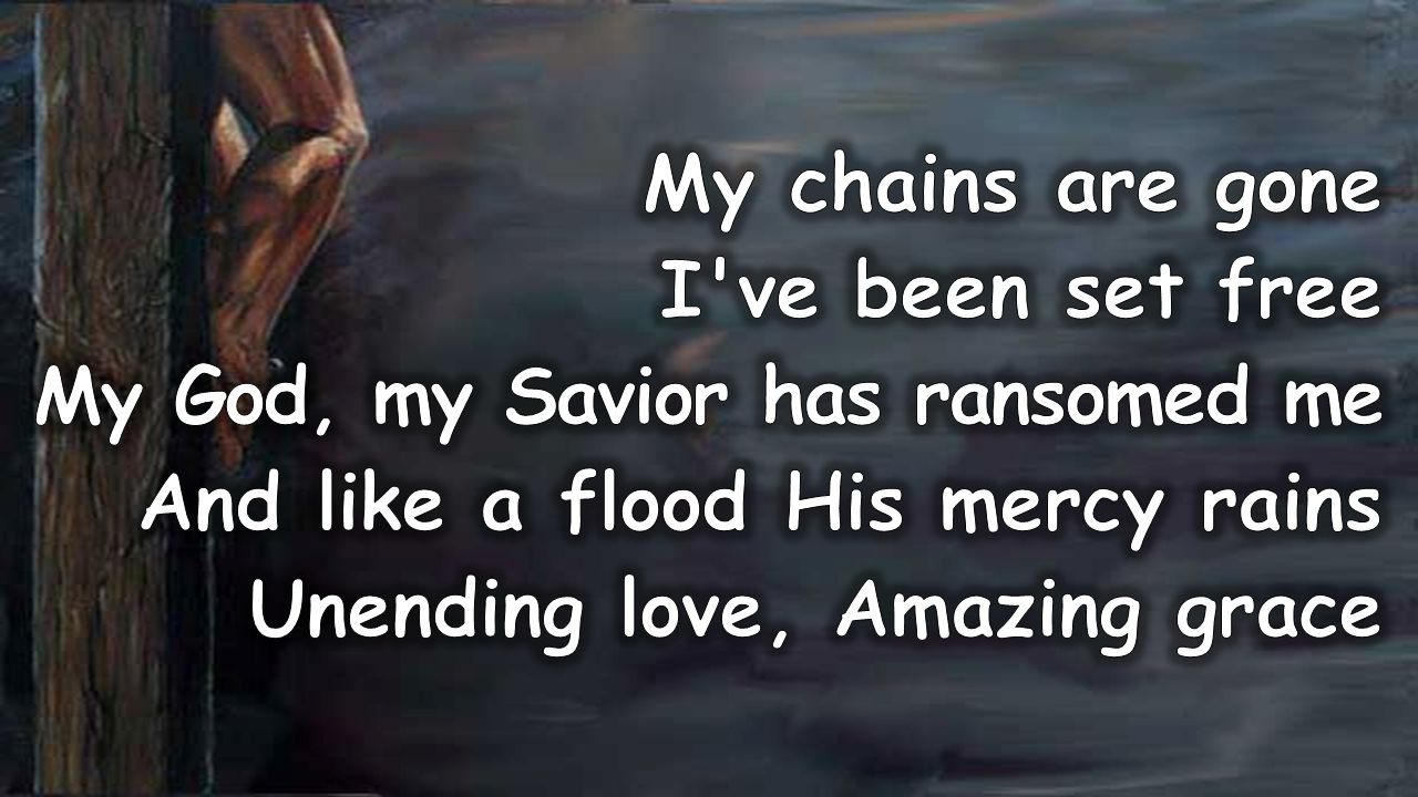 My chains are gone I ve been set free. My God, my Savior has ransomed me. And like a flood His mercy rains.