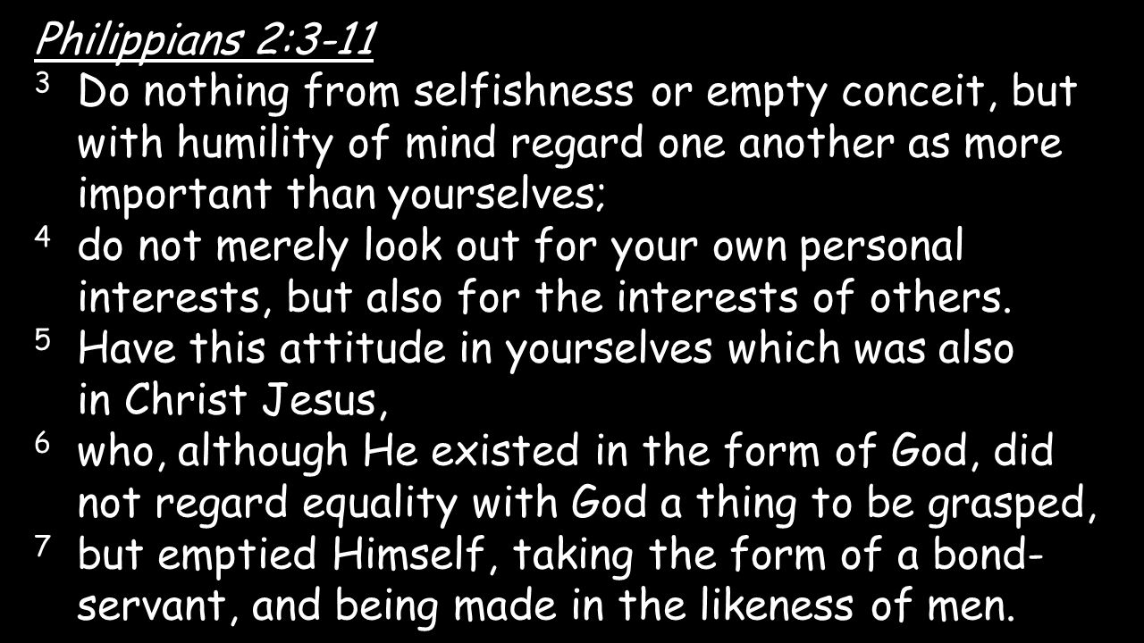 Philippians 2:3-11 3 Do nothing from selfishness or empty conceit, but with humility of mind regard one another as more important than yourselves;