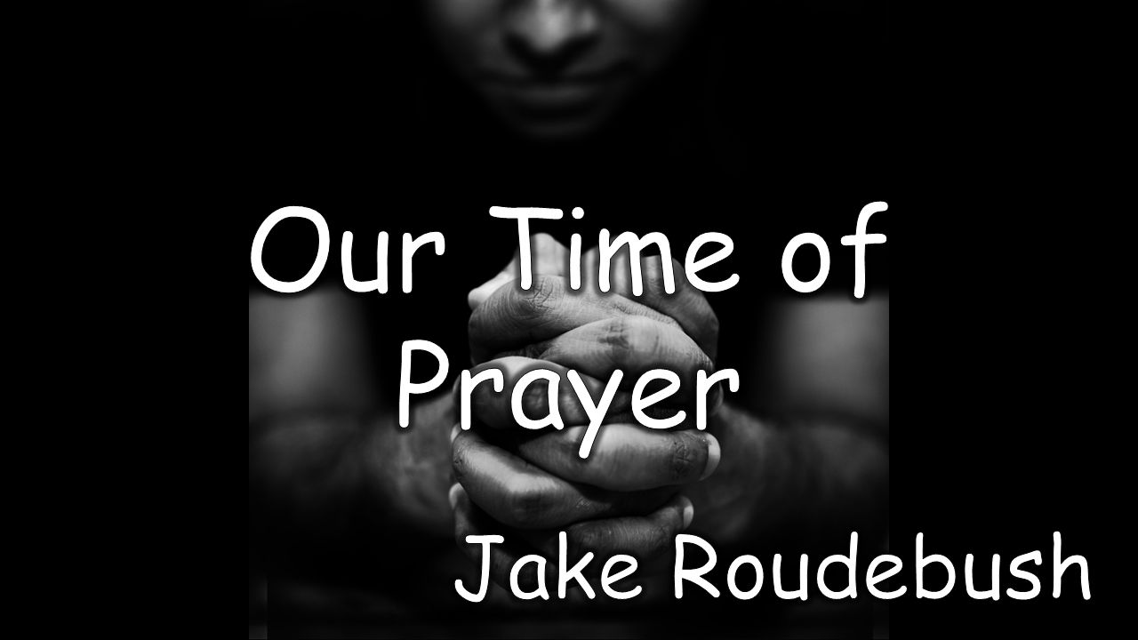 Our Time of Prayer Jake Roudebush