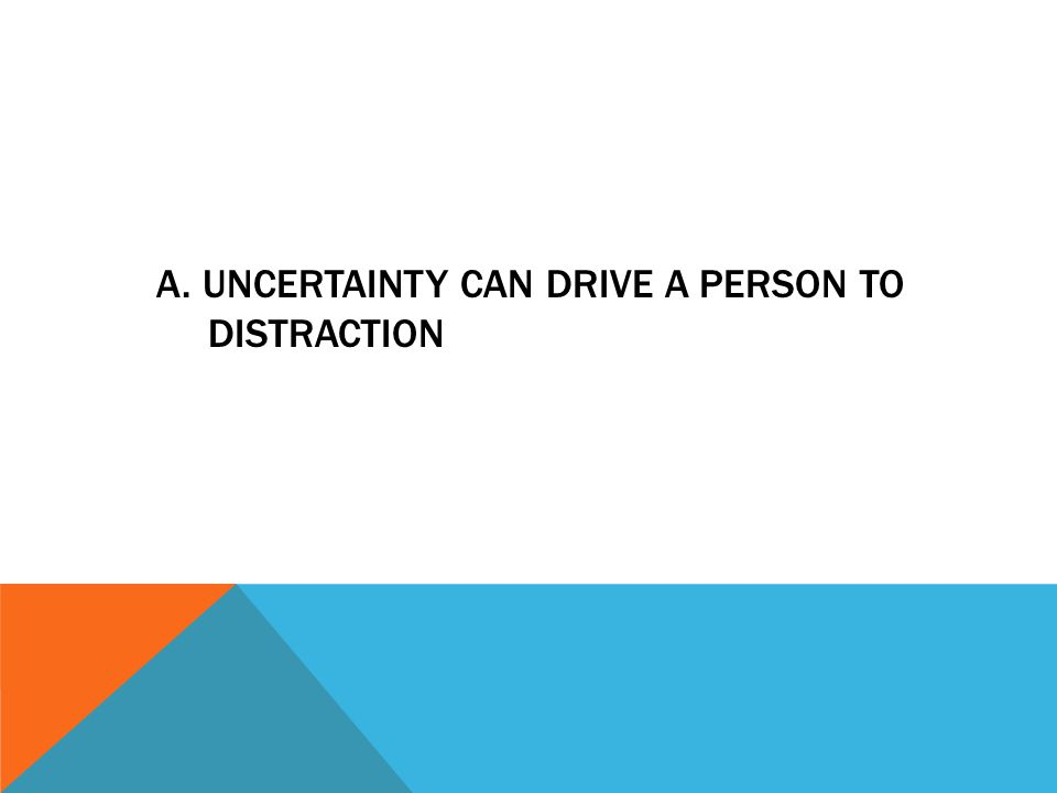 a. uncertainty can drive a person to distraction