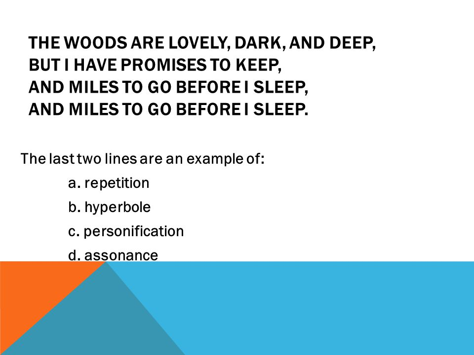 The woods are lovely, dark, and deep, But I have promises to keep, And miles to go before I sleep, And miles to go before I sleep.