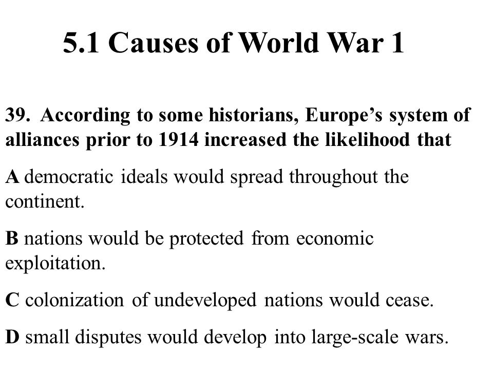 5.1 Causes of World War 1 39. According to some historians, Europe's system of alliances prior to 1914 increased the likelihood that.