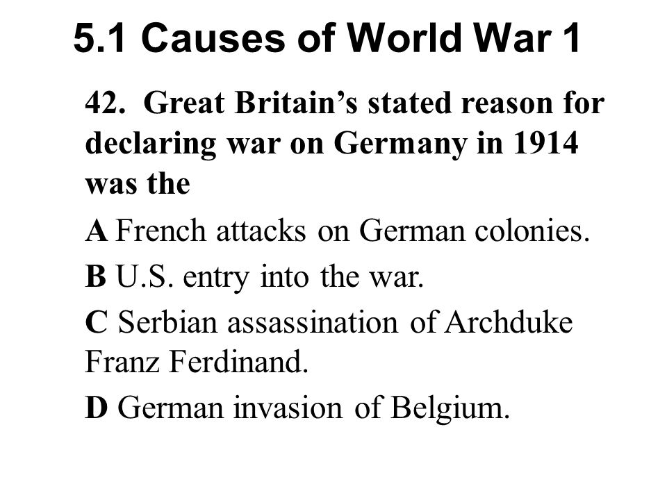 5.1 Causes of World War 1 42. Great Britain's stated reason for declaring war on Germany in 1914 was the.