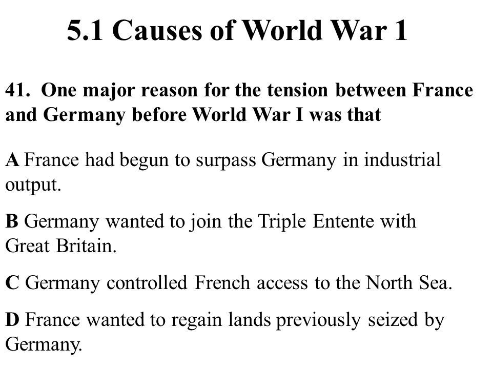5.1 Causes of World War 1 41. One major reason for the tension between France and Germany before World War I was that.