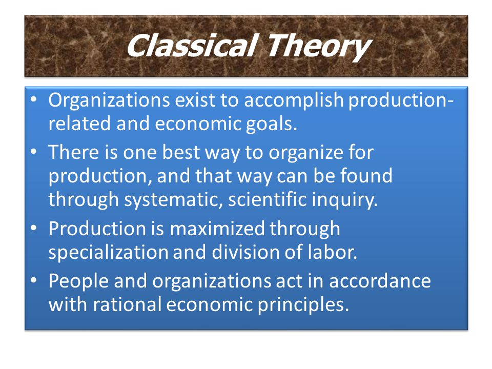 Classical Theory Organizations exist to accomplish production-related and economic goals.