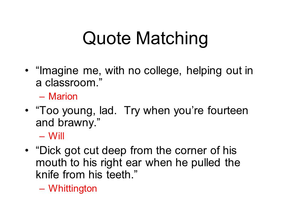 Quote Matching Imagine me, with no college, helping out in a classroom. Marion. Too young, lad. Try when you're fourteen and brawny.