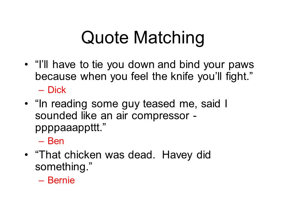 Quote Matching I'll have to tie you down and bind your paws because when you feel the knife you'll fight.