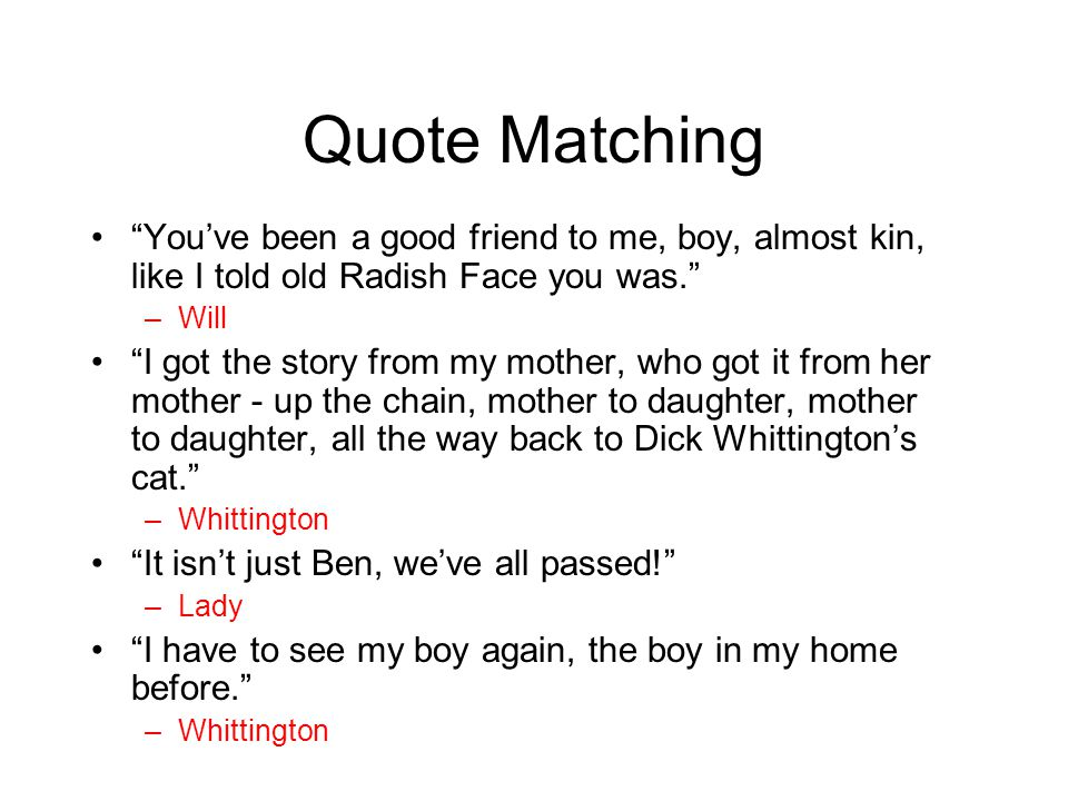 Quote Matching You've been a good friend to me, boy, almost kin, like I told old Radish Face you was.